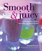 Smooth & juicy : healthy juices, creamy smoothies and sinful shakes