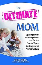 The ultimate mom : uplifting stories, endearing photos, and the best experts' tips on the toughest job you'll ever love