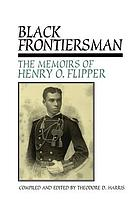 Black frontiersman : the memoirs of Henry O. Flipper, first Black graduate of West Point