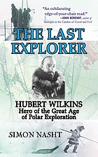 The last explorer : Hubert Wilkins, hero of the great age of polar exploration