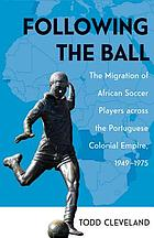 Following the ball : the migration of African soccer players across the Portuguese colonial empire, 1949-1975