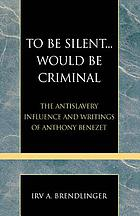 To be silent-- would be criminal : the antislavery influence and writings of Anthony Benezet