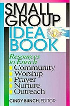 Small group idea book : resources to enrich community, worship, prayer, nurture, outreach