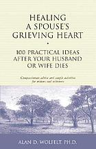 Healing a spouse's grieving heart : 100 practical ideas after your husband or wife dies