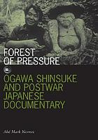 Forest of pressure : Ogawa Shinsuke and postwar Japanese documentary