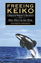 Freeing Keiko : the journey of a killer whale from Free Willy to the wild