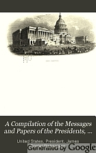 A compilation of the messages and papers of the presidents, 1789-1897.