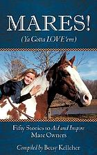 Mares! ya gotta love 'em : fifty stories to aid and inspire mare owners