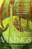 A brief history of the Vikings : the last pagans or the first modern Europeans?