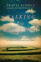 Walking the labyrinth : a place to pray and seek God