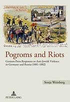 Pogroms and riots : German press responses to anti-Jewish violence in Germany and Russia (1881-1882)