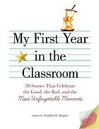 My First Year in the Classroom : 50 Stories That Celebrate the Good, the Bad, and the Most Unforgettable Moments.