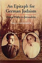 An epitaph for German Judaism : from Halle to Jerusalem