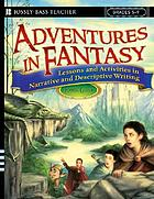 Adventures in fantasy : lessons and activities in narrative and descriptive writing, grades 5-9