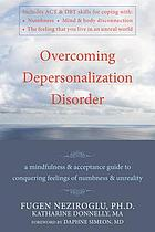 Overcoming depersonalization disorder : a mindfulness & acceptance guide to conquering feelings of numbness & unreality