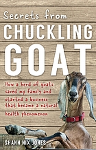 Secrets from chuckling goat : how a herd of goats saved my family and started a business that became a natural health phenomenon