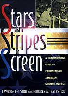Stars and stripes on screen : a comprehensive guide to portrayals of American military on film