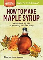 How to make maple syrup : from gathering sap to marketing your own syrup