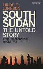 South Sudan, the untold story : from independence to civil war