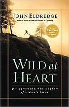 Wild at heart : discovering the passionate soul of a man