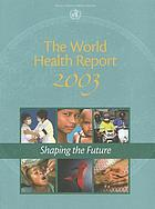 The world health report 2003 : shaping the future