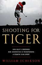 Shooting for Tiger : how golf's obsessed new generation is transforming a country club sport