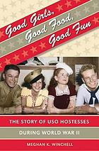Good girls, good food, good fun : the story of USO hostesses during World War II