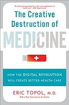 The creative destruction of medicine : how the digital revolution will create better health care