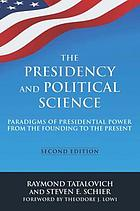 The presidency and political science : paradigms of presidential power from the founding to the present