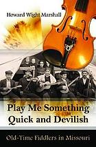 Play me something quick and devilish : old-time fiddlers in Missouri