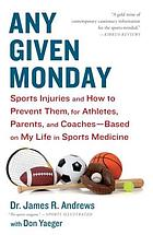 Any given Monday : sports injuries and how to prevent them, for athletes, parents, and coaches : based on my life in sports medicine