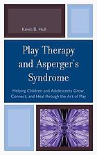 Play therapy and Asperger's syndrome : helping children and adolescents grow, connect, and heal through the art of play