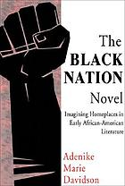 The Black nation novel : imagining homeplaces in early African American literature