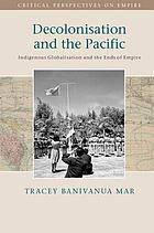 Decolonisation and the Pacific : Indigenous Globalisation and the Ends of Empire