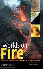 Worlds on fire : volcanoes on the Earth, the moon, Mars, Venus, and Io