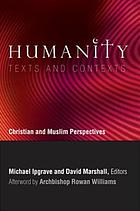 Humanity : texts and contexts : Christian and Muslim perspectives : a record of the sixth Building Bridges seminar convened by the Archbishop of Canterbury, National University of Singapore, December 2007
