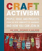 Craft activism : ideas and projects powered by the new community of handmade and how you can do it yourself