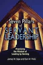 Seven pillars of servant leadership : practicing the wisdom of leading by serving