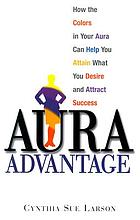 Aura advantage : how the colors in your aura can help you attain what you desire and attract success