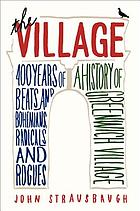 The Village : 400 years of Beats and bohemians, radicals and rogues : a history of Greenwich Village