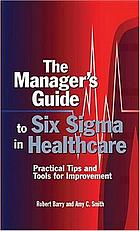 The manager's guide to Six Sigma in healthcare : practical tips and tools for improvement