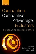 Competition, Competitive Advantage, and Clusters : The Ideas of Michael Porter.