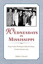Wednesdays in Mississippi : proper ladies working for radical change, Freedom Summer 1964