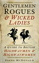 Gentlemen rogues & wicked ladies : a guide to British highwaymen & highwaywomen
