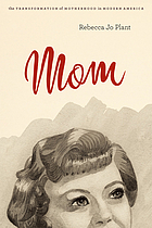 Mom : the transformation of motherhood in modern America