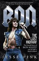 Bon : the last highway ; the untold story of Bon Scott and AC/DC's Back in Black /Jesse Fink.