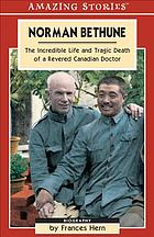 Norman Bethune : the incredible life and tragic death of a revered Canadian doctor