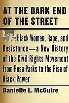 At the dark end of the street : black women, rape, and resistance-- a new history of the Civil Rights Movement from Rosa Parks the the rise of black power