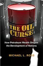 The oil curse : how petroleum wealth shapes the development of nations