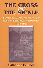 The cross & the sickle : Sergei Bulgakov and the fate of Russian religious philosophy